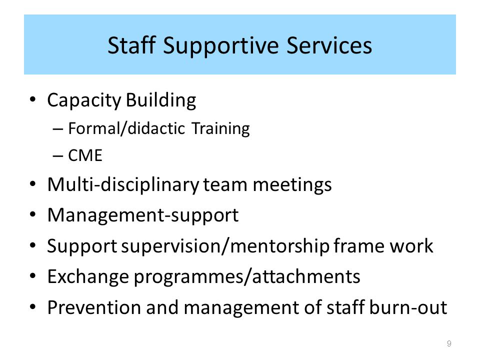 Staff Supportive Services Capacity Building – Formal/didactic Training – CME Multi-disciplinary team meetings Management-support Support supervision/mentorship frame work Exchange programmes/attachments Prevention and management of staff burn-out 9