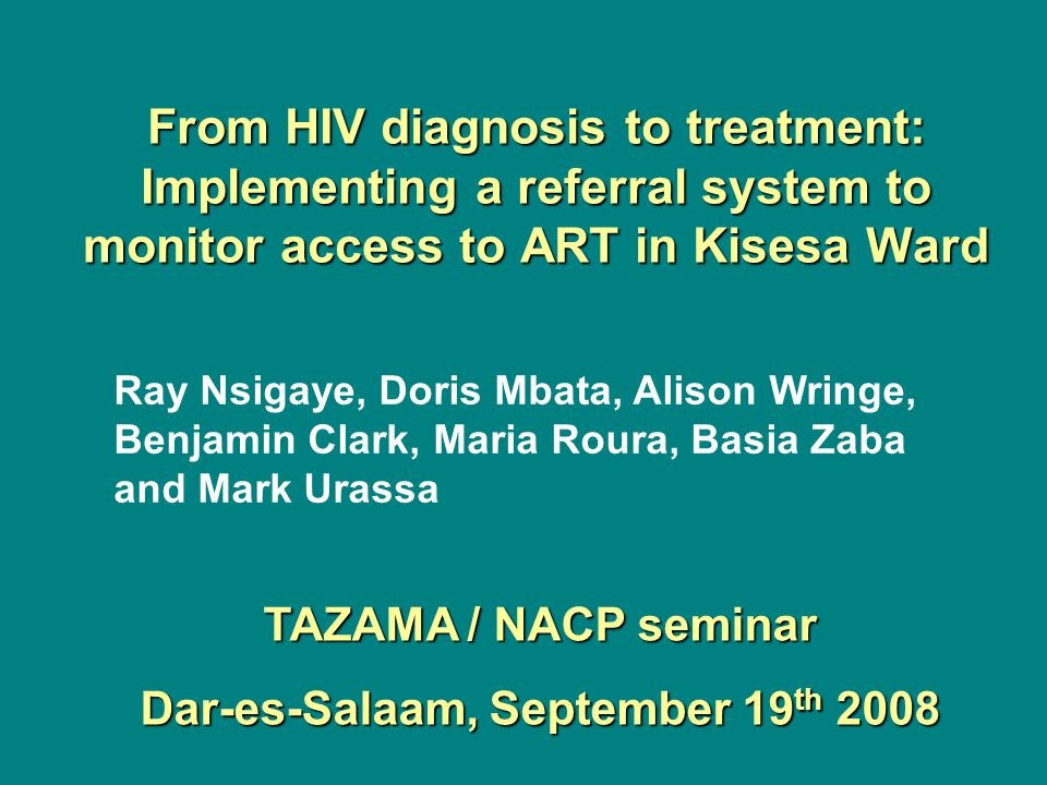 From HIV diagnosis to treatment: Implementing a referral system to monitor access to ART in Kisesa Ward Ray Nsigaye, Doris Mbata, Alison Wringe, Benja