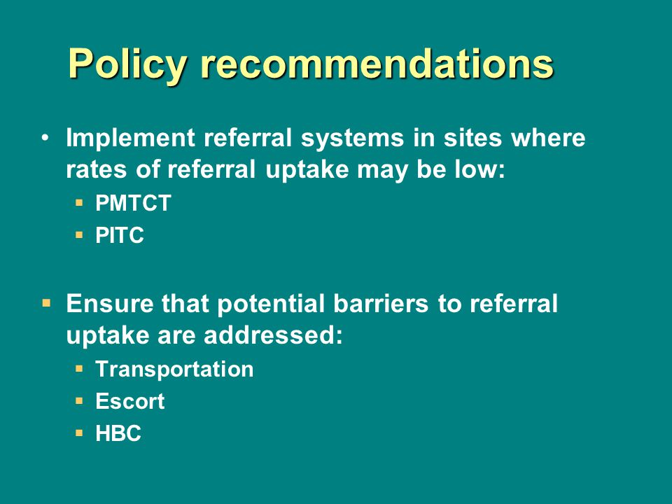 Policy recommendations Implement referral systems in sites where rates of referral uptake may be low: PMTCT PITC Ensure that potential barriers to referral uptake are addressed: Transportation Escort HBC