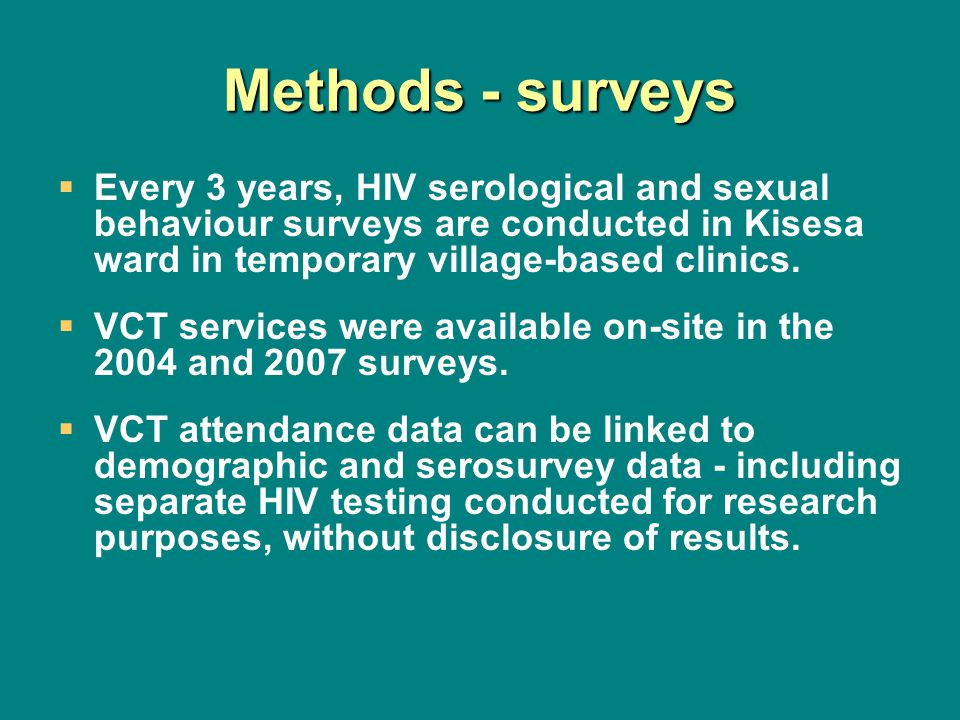 Methods - surveys Every 3 years, HIV serological and sexual behaviour surveys are conducted in Kisesa ward in temporary village-based clinics. VCT ser