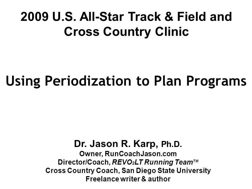 Using Periodization to Plan Programs Dr. Jason R. Karp, Ph.D. Owner, RunCoachJason.com Director/Coach, REVO 2 LT Running Team TM Cross Country Coach,
