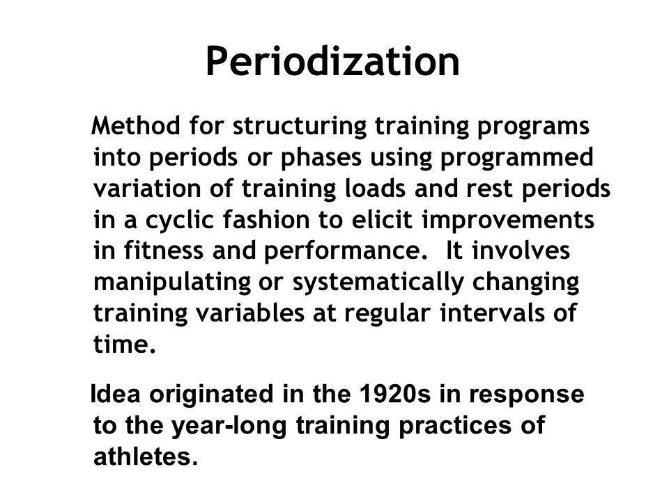 Periodization Method for structuring training programs into periods or phases using programmed variation of training loads and rest periods in a cycli