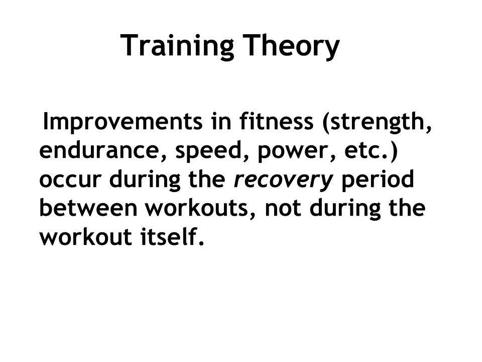 Training Theory Improvements in fitness (strength, endurance, speed, power, etc.) occur during the recovery period between workouts, not during the wo