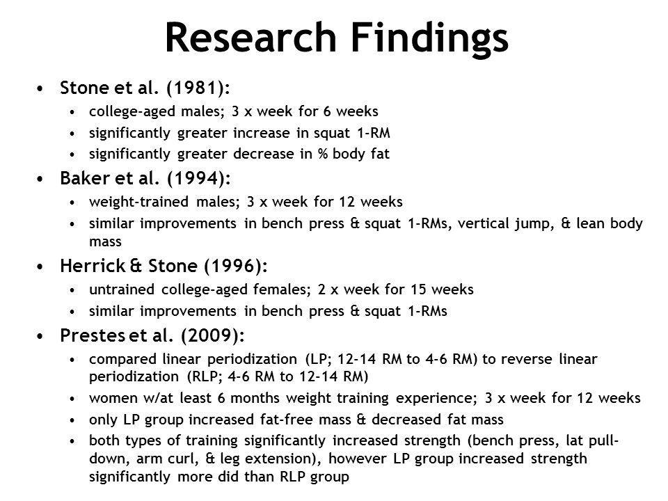 Research Findings Stone et al. (1981): college-aged males; 3 x week for 6 weeks significantly greater increase in squat 1-RM significantly greater dec