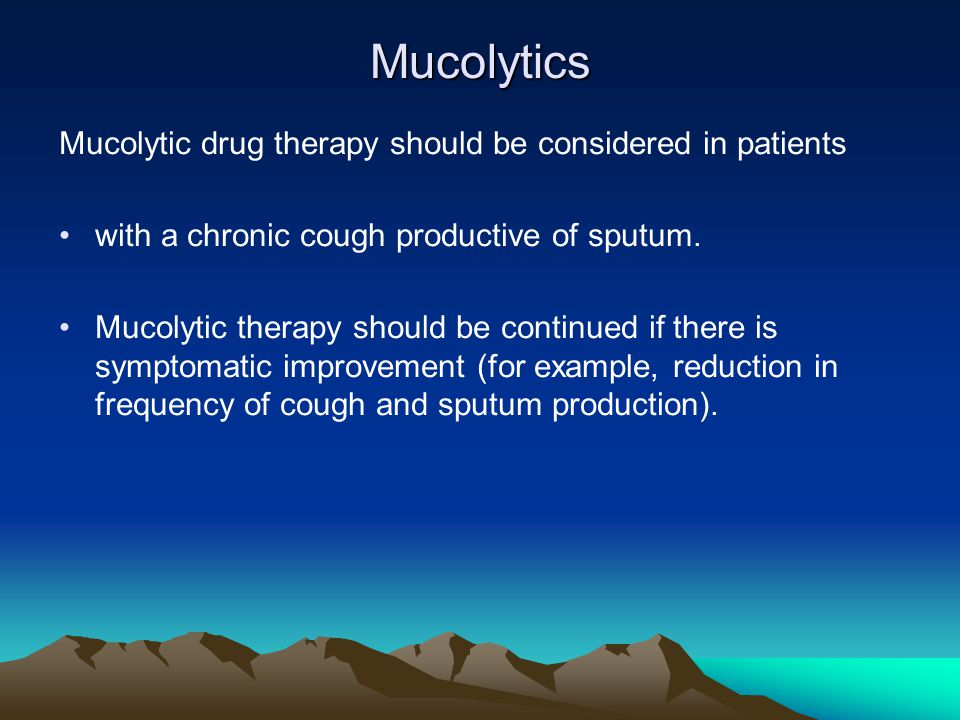 Mucolytics Mucolytic drug therapy should be considered in patients with a chronic cough productive of sputum. Mucolytic therapy should be continued if