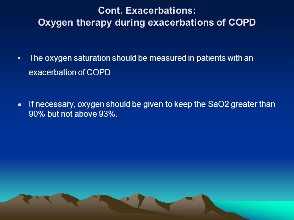 Cont. Exacerbations: Oxygen therapy during exacerbations of COPD The oxygen saturation should be measured in patients with an exacerbation of COPD If