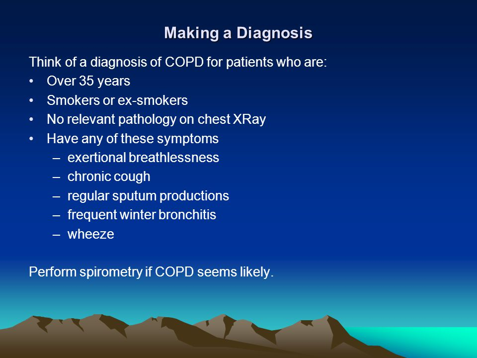 Making a Diagnosis Think of a diagnosis of COPD for patients who are: Over 35 years Smokers or ex-smokers No relevant pathology on chest XRay Have any