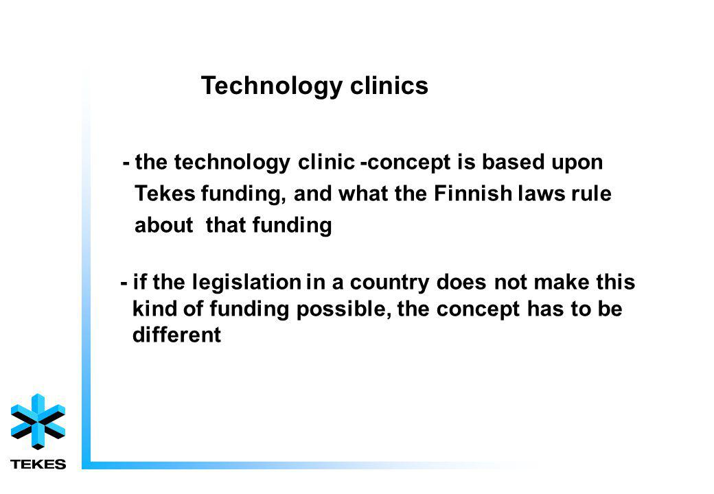 Technology clinics - the technology clinic -concept is based upon Tekes funding, and what the Finnish laws rule about that funding - if the legislation in a country does not make this kind of funding possible, the concept has to be different
