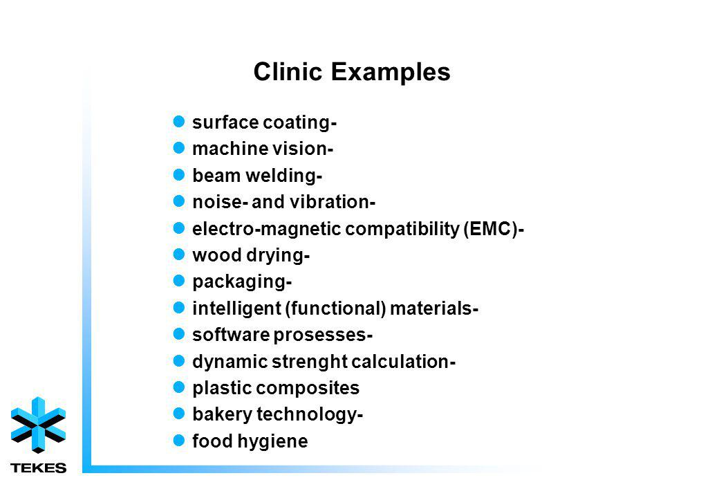 Clinic Examples surface coating- machine vision- beam welding- noise- and vibration- electro-magnetic compatibility (EMC)- wood drying- packaging- intelligent (functional) materials- software prosesses- dynamic strenght calculation- plastic composites bakery technology- food hygiene