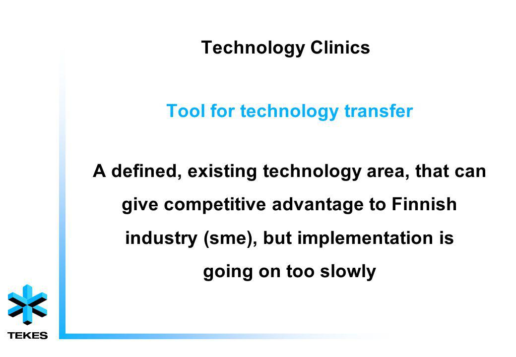Technology Clinics Tool for technology transfer A defined, existing technology area, that can give competitive advantage to Finnish industry (sme), but implementation is going on too slowly