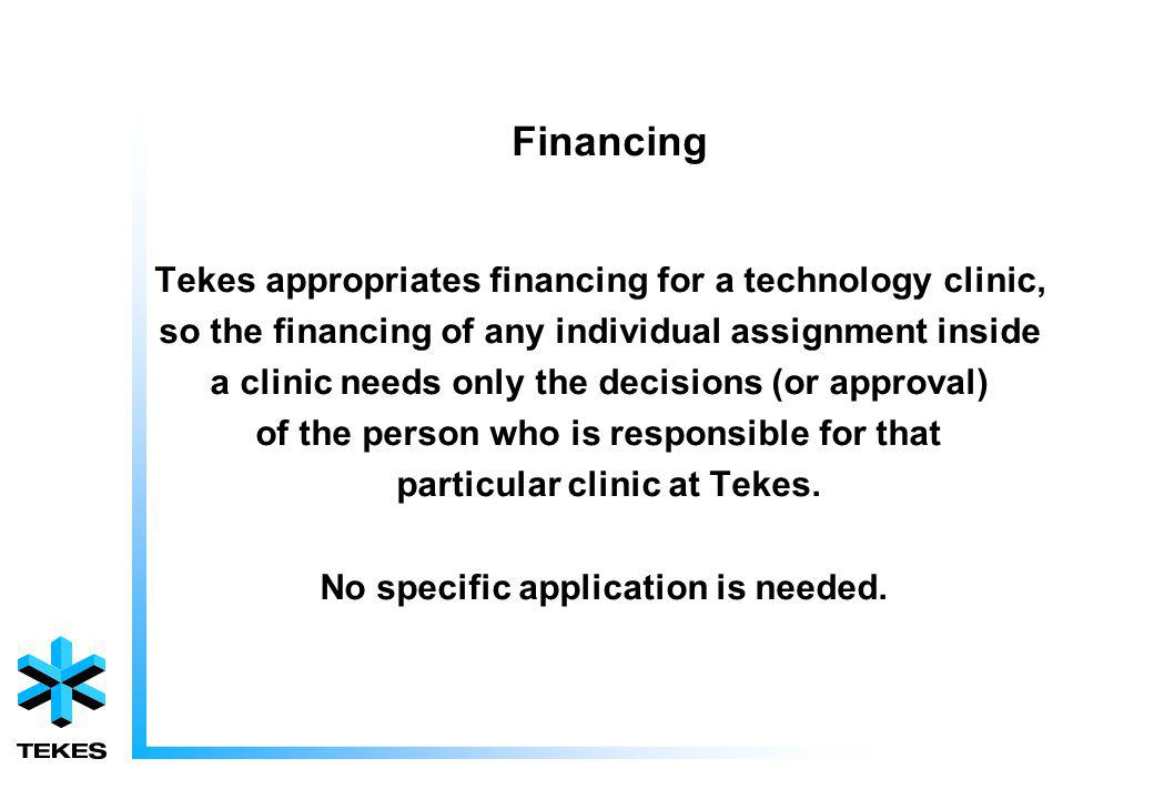 Financing Tekes appropriates financing for a technology clinic, so the financing of any individual assignment inside a clinic needs only the decisions (or approval) of the person who is responsible for that particular clinic at Tekes.