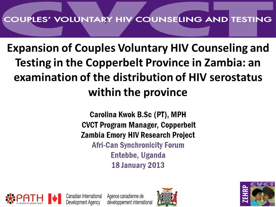 1 Expansion of Couples Voluntary HIV Counseling and Testing in the Copperbelt Province in Zambia: an examination of the distribution of HIV serostatus within the province Carolina Kwok B.Sc (PT), MPH CVCT Program Manager, Copperbelt Zambia Emory HIV Research Project Afri-Can Synchronicity Forum Entebbe, Uganda 18 January 2013