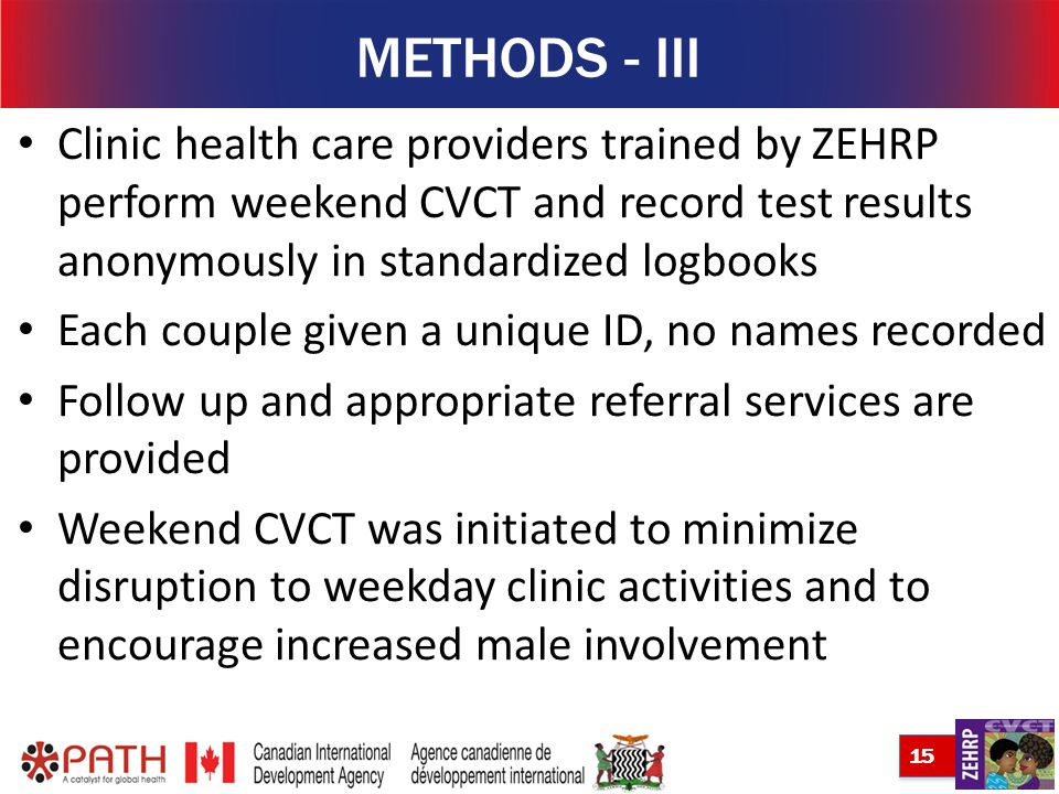15 METHODS - III Clinic health care providers trained by ZEHRP perform weekend CVCT and record test results anonymously in standardized logbooks Each couple given a unique ID, no names recorded Follow up and appropriate referral services are provided Weekend CVCT was initiated to minimize disruption to weekday clinic activities and to encourage increased male involvement