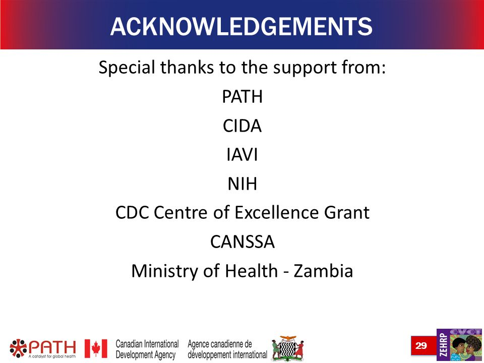 29 ACKNOWLEDGEMENTS Special thanks to the support from: PATH CIDA IAVI NIH CDC Centre of Excellence Grant CANSSA Ministry of Health - Zambia