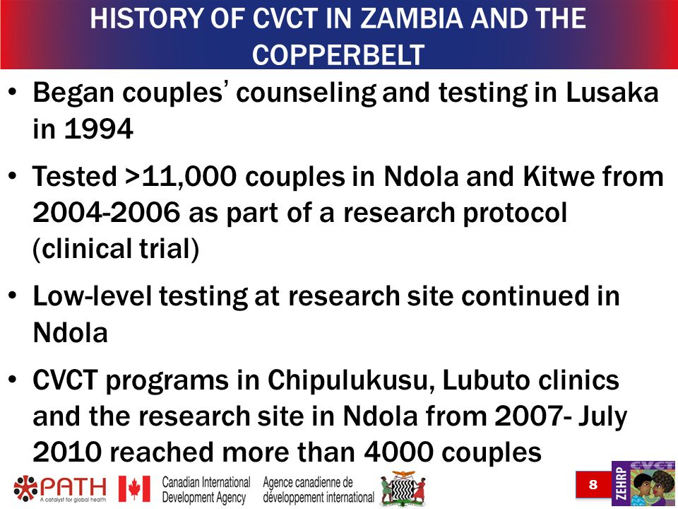 8 Began couples counseling and testing in Lusaka in 1994 Tested >11,000 couples in Ndola and Kitwe from 2004-2006 as part of a research protocol (clinical trial) Low-level testing at research site continued in Ndola CVCT programs in Chipulukusu, Lubuto clinics and the research site in Ndola from 2007- July 2010 reached more than 4000 couples HISTORY OF CVCT IN ZAMBIA AND THE COPPERBELT