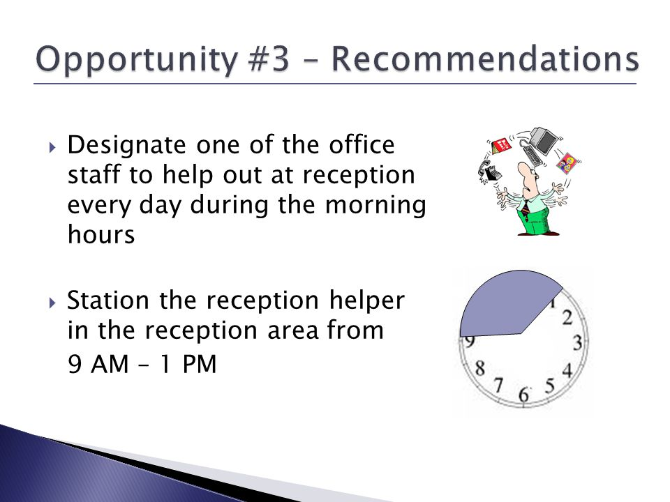 Designate one of the office staff to help out at reception every day during the morning hours Station the reception helper in the reception area from 9 AM – 1 PM