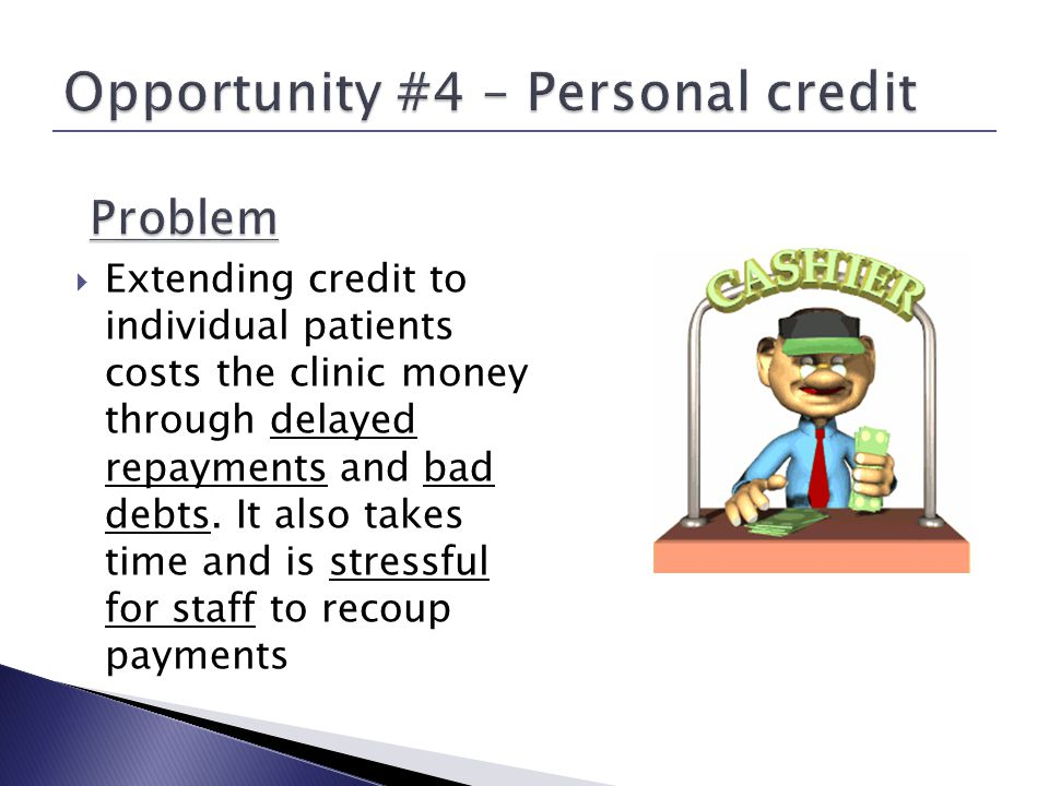 Extending credit to individual patients costs the clinic money through delayed repayments and bad debts.