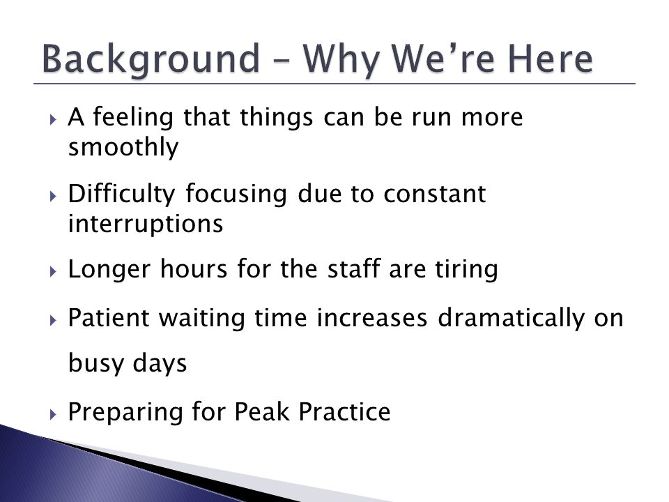 A feeling that things can be run more smoothly Difficulty focusing due to constant interruptions Longer hours for the staff are tiring Patient waiting time increases dramatically on busy days Preparing for Peak Practice