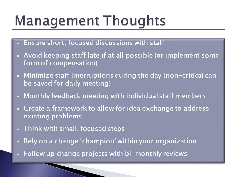 Ensure short, focused discussions with staff Avoid keeping staff late if at all possible (or implement some form of compensation) Minimize staff interruptions during the day (non-critical can be saved for daily meeting) Monthly feedback meeting with individual staff members Create a framework to allow for idea exchange to address existing problems Think with small, focused steps Rely on a change champion within your organization Follow up change projects with bi-monthly reviews Ensure short, focused discussions with staff Avoid keeping staff late if at all possible (or implement some form of compensation) Minimize staff interruptions during the day (non-critical can be saved for daily meeting) Monthly feedback meeting with individual staff members Create a framework to allow for idea exchange to address existing problems Think with small, focused steps Rely on a change champion within your organization Follow up change projects with bi-monthly reviews