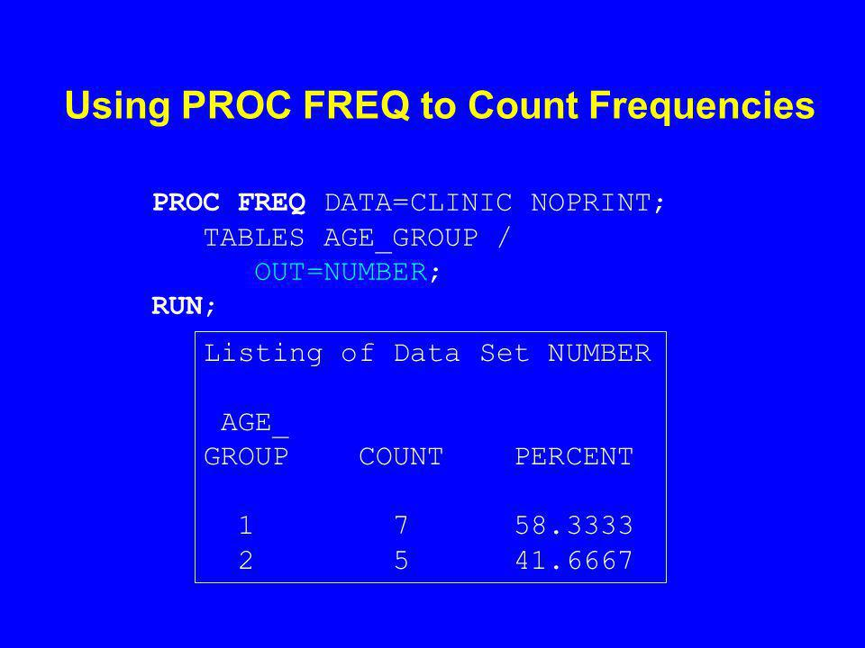 Using PROC FREQ to Count Frequencies PROC FREQ DATA=CLINIC NOPRINT; TABLES AGE_GROUP / OUT=NUMBER; RUN; Listing of Data Set NUMBER AGE_ GROUP COUNT PERCENT 1 7 58.3333 2 5 41.6667