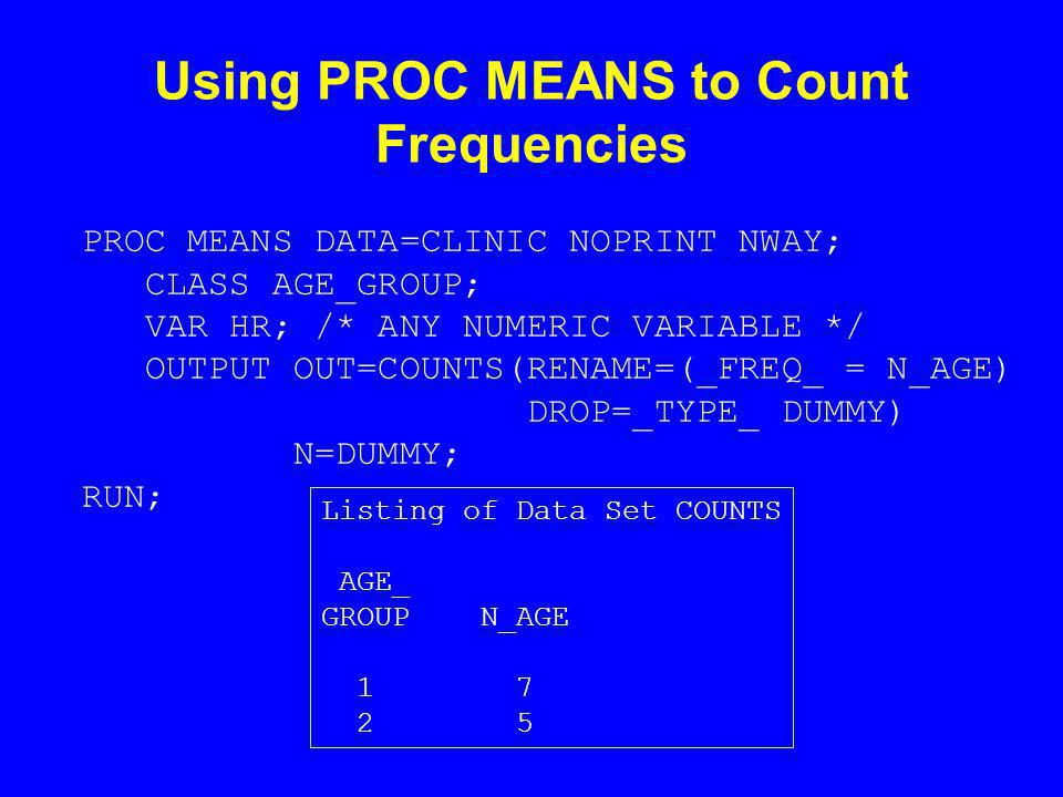 Using PROC MEANS to Count Frequencies PROC MEANS DATA=CLINIC NOPRINT NWAY; CLASS AGE_GROUP; VAR HR; /* ANY NUMERIC VARIABLE */ OUTPUT OUT=COUNTS(RENAME=(_FREQ_ = N_AGE) DROP=_TYPE_ DUMMY) N=DUMMY; RUN; Listing of Data Set COUNTS AGE_ GROUP N_AGE 1 7 2 5