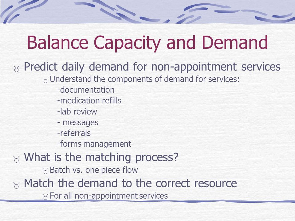 Balance Capacity and Demand Predict daily demand for non-appointment services Understand the components of demand for services: -documentation -medication refills -lab review - messages -referrals -forms management What is the matching process.