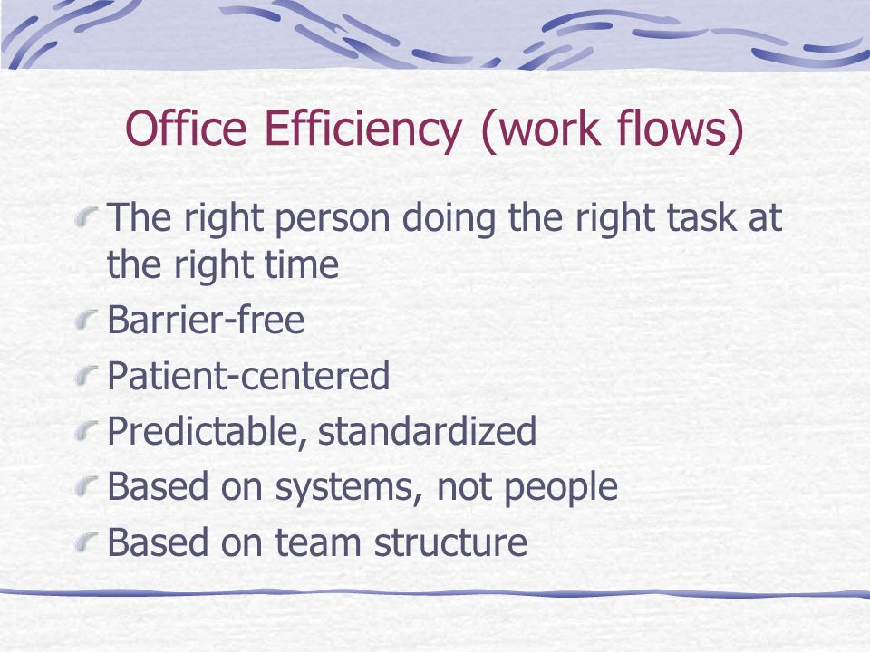 Office Efficiency (work flows) The right person doing the right task at the right time Barrier-free Patient-centered Predictable, standardized Based on systems, not people Based on team structure