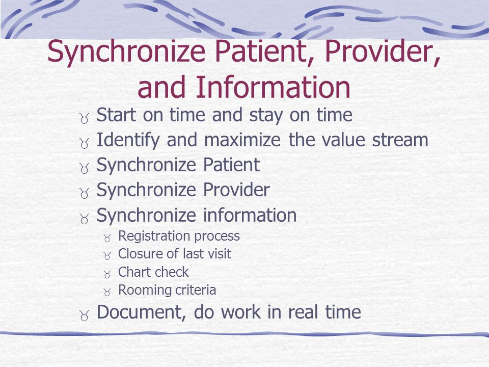 Synchronize Patient, Provider, and Information Start on time and stay on time Identify and maximize the value stream Synchronize Patient Synchronize Provider Synchronize information Registration process Closure of last visit Chart check Rooming criteria Document, do work in real time