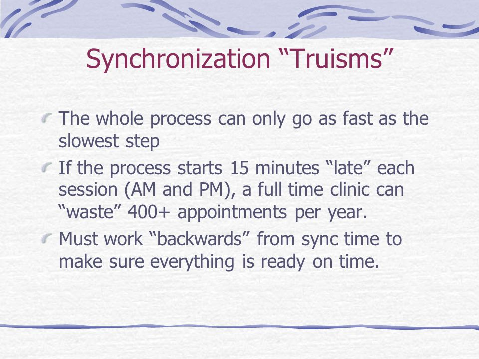 Synchronization Truisms The whole process can only go as fast as the slowest step If the process starts 15 minutes late each session (AM and PM), a full time clinic can waste 400+ appointments per year.