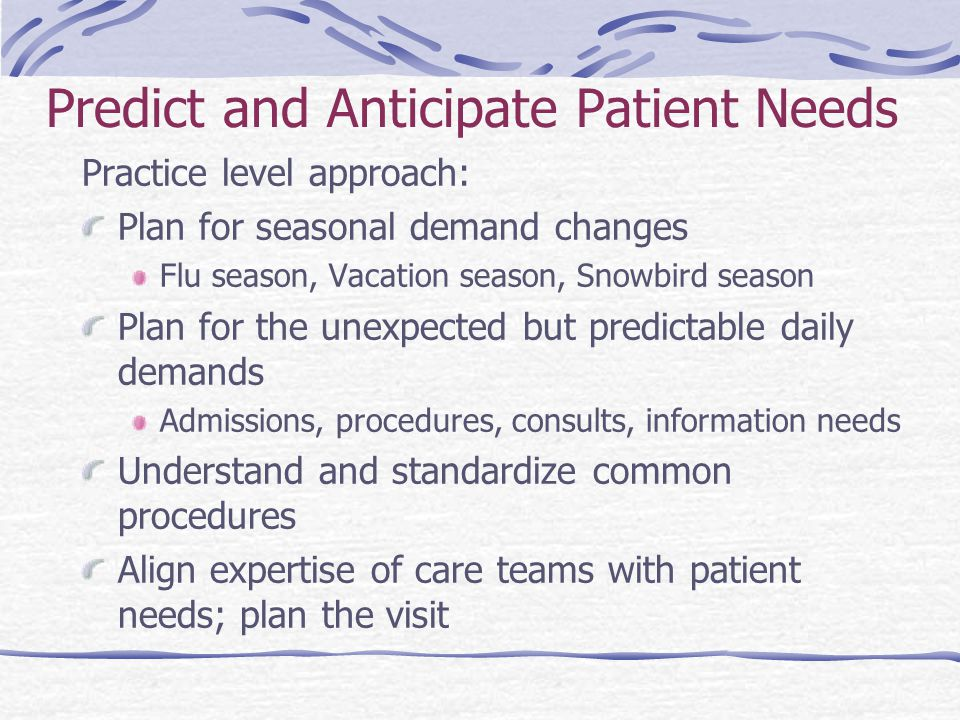Predict and Anticipate Patient Needs Practice level approach: Plan for seasonal demand changes Flu season, Vacation season, Snowbird season Plan for the unexpected but predictable daily demands Admissions, procedures, consults, information needs Understand and standardize common procedures Align expertise of care teams with patient needs; plan the visit