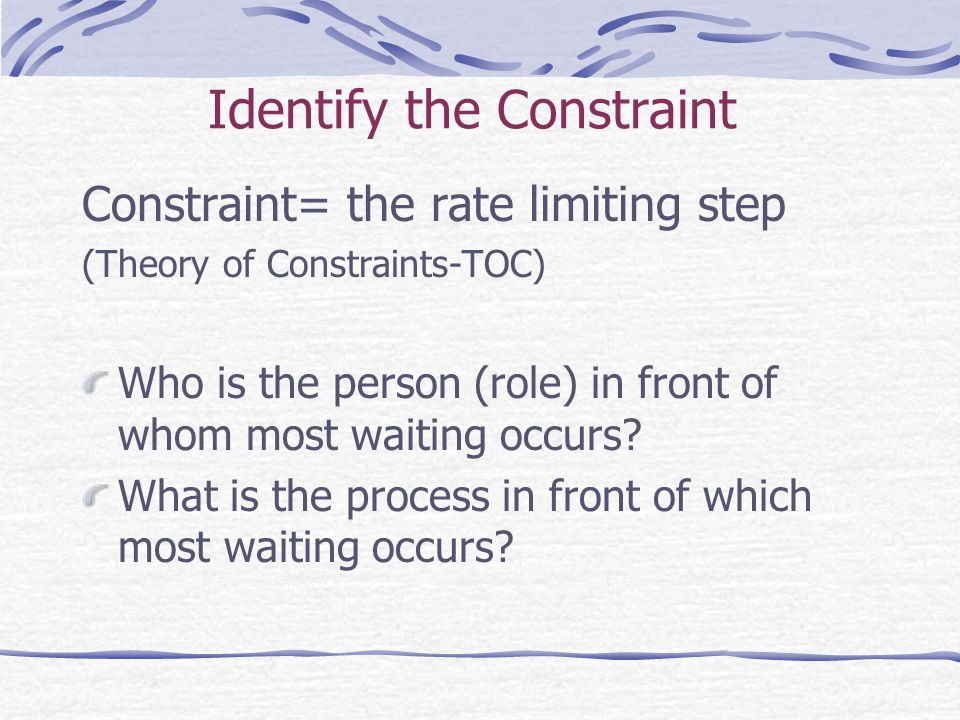 Identify the Constraint Constraint= the rate limiting step (Theory of Constraints-TOC) Who is the person (role) in front of whom most waiting occurs.