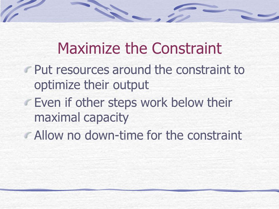 Maximize the Constraint Put resources around the constraint to optimize their output Even if other steps work below their maximal capacity Allow no down-time for the constraint