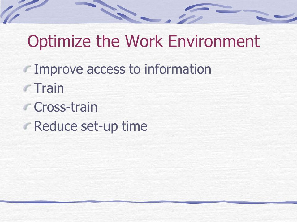Optimize the Work Environment Improve access to information Train Cross-train Reduce set-up time