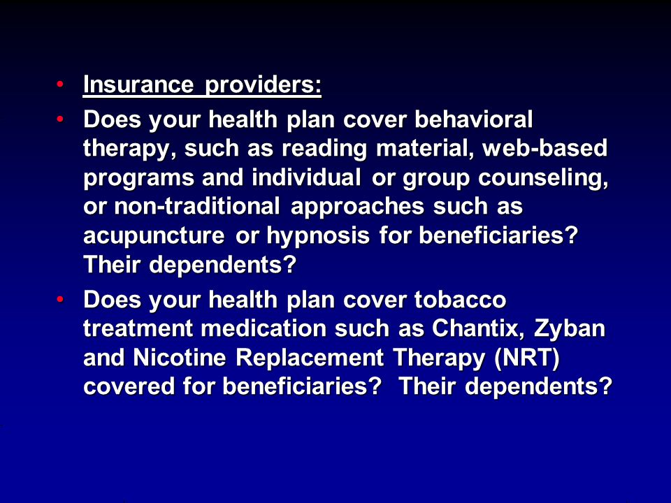Insurance providers:Insurance providers: Does your health plan cover behavioral therapy, such as reading material, web-based programs and individual or group counseling, or non-traditional approaches such as acupuncture or hypnosis for beneficiaries.