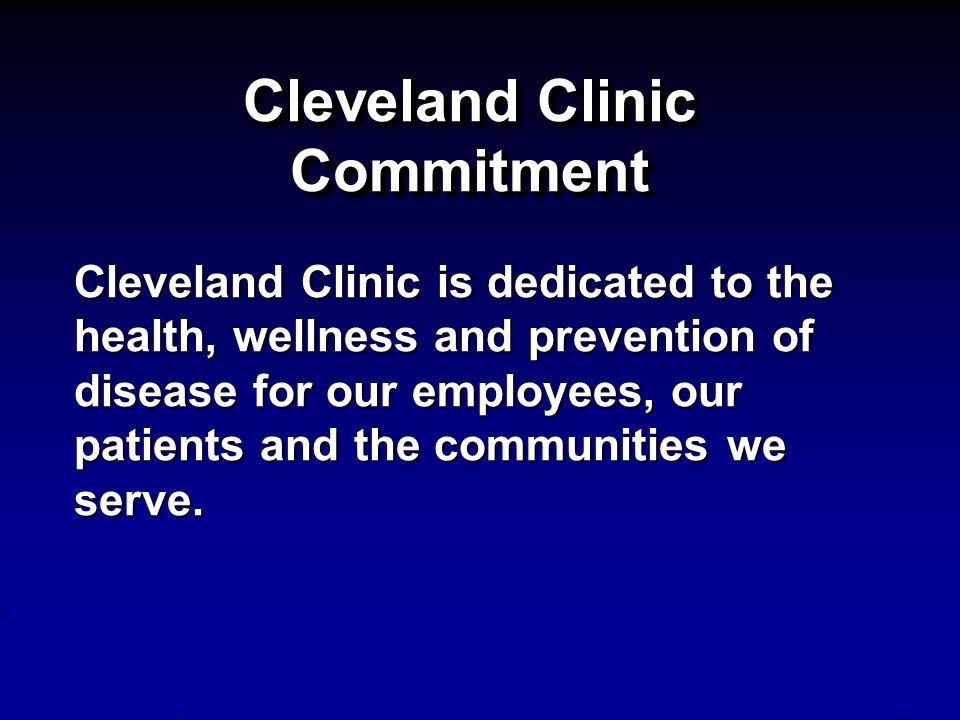 Cleveland Clinic Commitment Cleveland Clinic is dedicated to the health, wellness and prevention of disease for our employees, our patients and the communities we serve.
