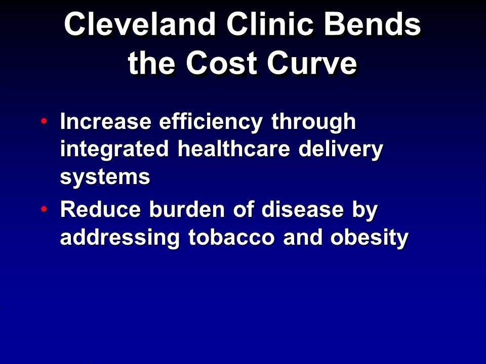 Cleveland Clinic Bends the Cost Curve Increase efficiency through integrated healthcare delivery systemsIncrease efficiency through integrated healthcare delivery systems Reduce burden of disease by addressing tobacco and obesityReduce burden of disease by addressing tobacco and obesity