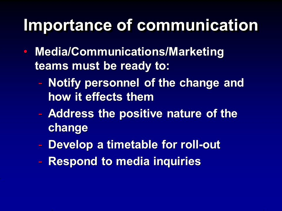 Importance of communication Media/Communications/Marketing teams must be ready to:Media/Communications/Marketing teams must be ready to: -Notify personnel of the change and how it effects them -Address the positive nature of the change -Develop a timetable for roll-out -Respond to media inquiries