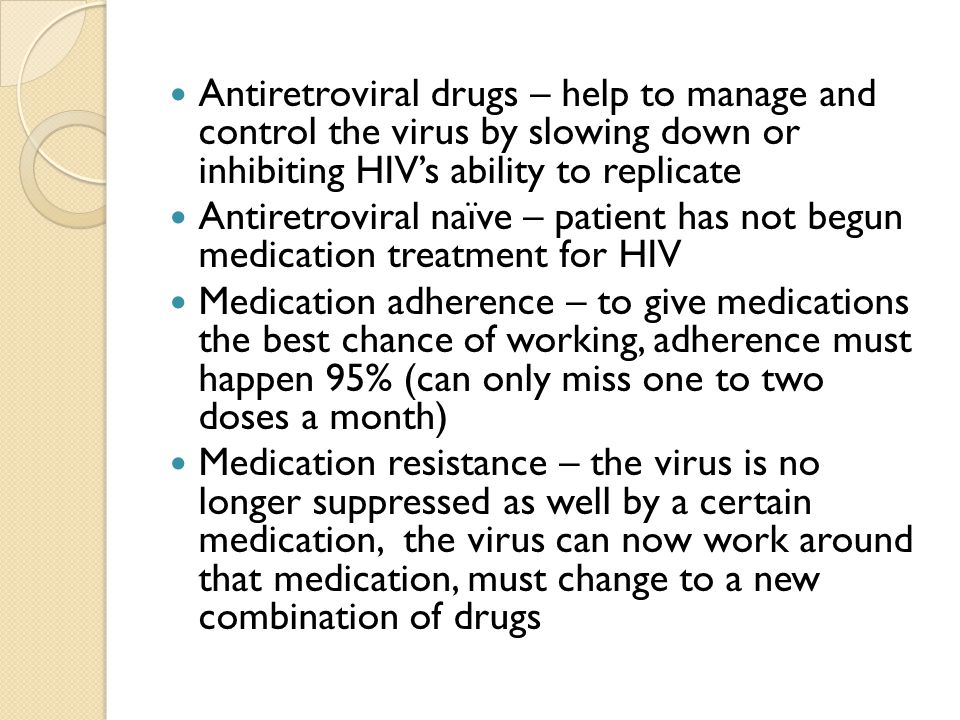Antiretroviral drugs – help to manage and control the virus by slowing down or inhibiting HIVs ability to replicate Antiretroviral naïve – patient has not begun medication treatment for HIV Medication adherence – to give medications the best chance of working, adherence must happen 95% (can only miss one to two doses a month) Medication resistance – the virus is no longer suppressed as well by a certain medication, the virus can now work around that medication, must change to a new combination of drugs