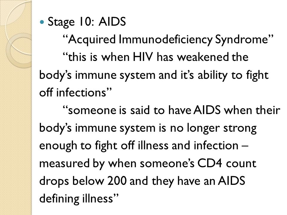 Stage 10: AIDS Acquired Immunodeficiency Syndrome this is when HIV has weakened the bodys immune system and its ability to fight off infections someone is said to have AIDS when their bodys immune system is no longer strong enough to fight off illness and infection – measured by when someones CD4 count drops below 200 and they have an AIDS defining illness