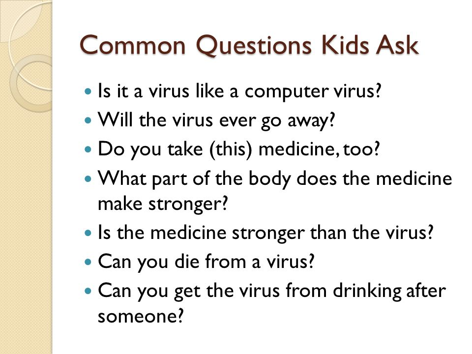 Common Questions Kids Ask Is it a virus like a computer virus.