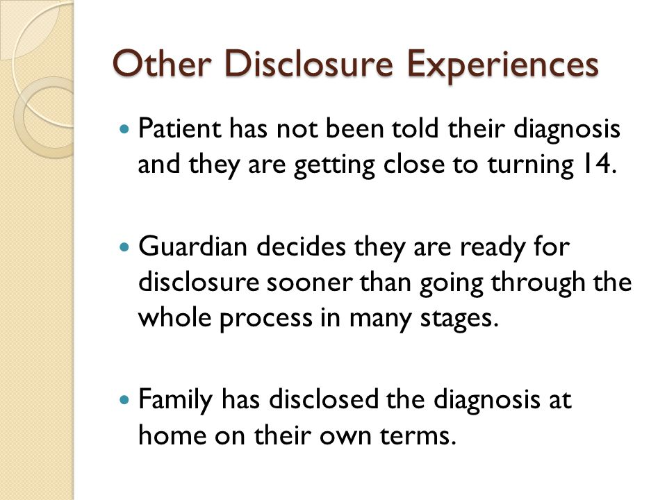 Other Disclosure Experiences Patient has not been told their diagnosis and they are getting close to turning 14.