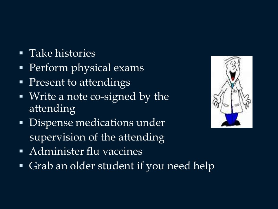 Take histories Perform physical exams Present to attendings Write a note co-signed by the attending Dispense medications under supervision of the attending Administer flu vaccines Grab an older student if you need help