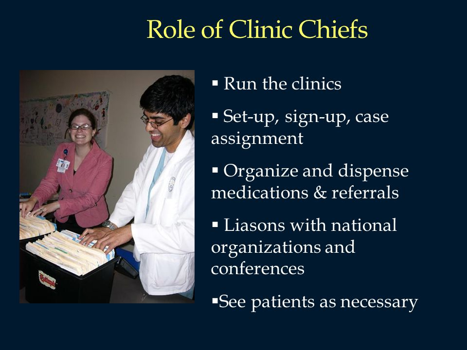 Role of Clinic Chiefs Run the clinics Set-up, sign-up, case assignment Organize and dispense medications & referrals Liasons with national organizations and conferences See patients as necessary
