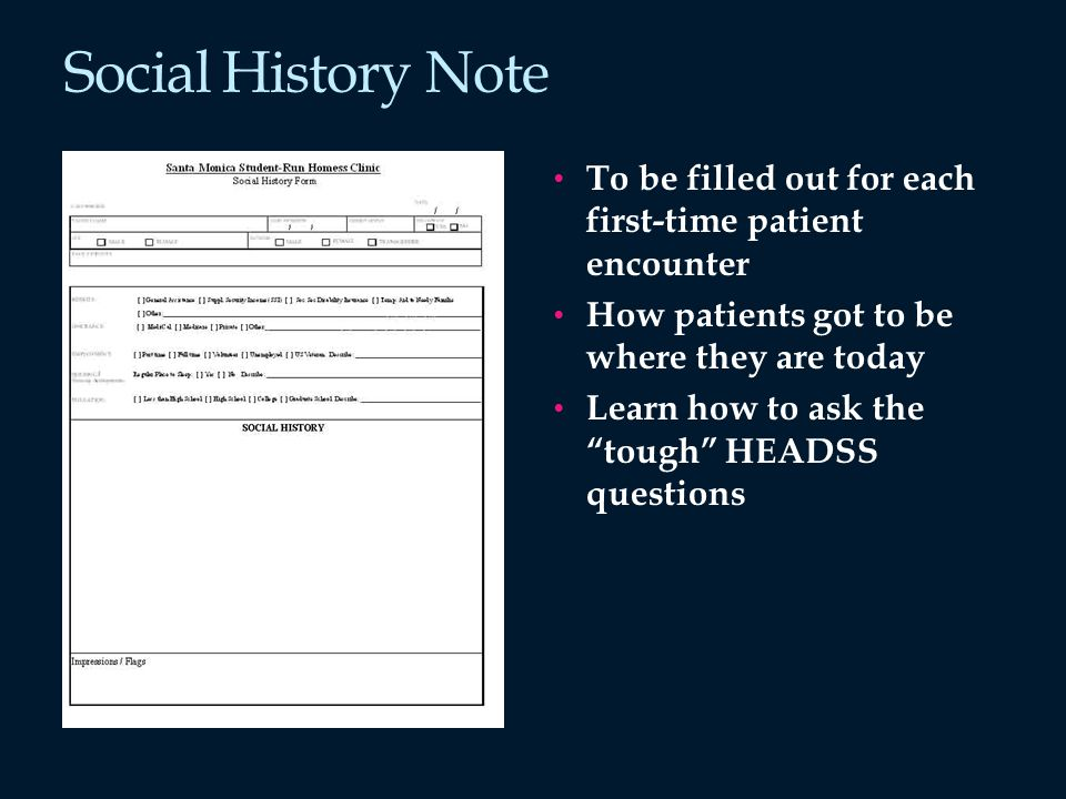 Social History Note To be filled out for each first-time patient encounter How patients got to be where they are today Learn how to ask the tough HEADSS questions
