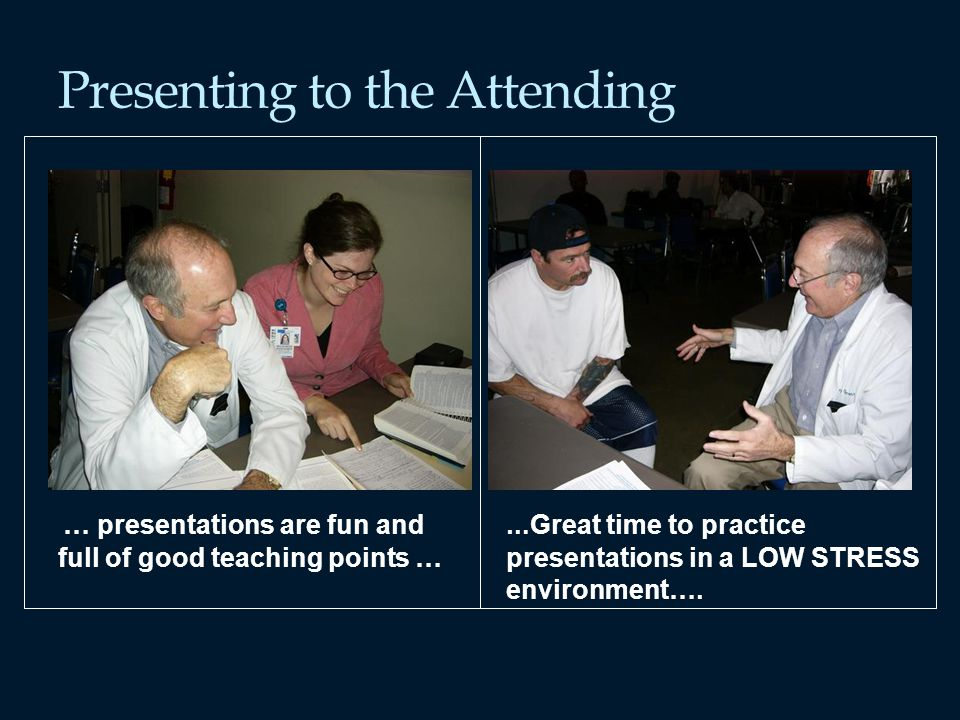 Presenting to the Attending … presentations are fun and full of good teaching points … … Great time to practice presentations in a LOW STRESS environment….
