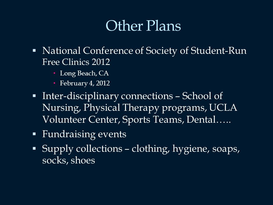 Other Plans National Conference of Society of Student-Run Free Clinics 2012 Long Beach, CA February 4, 2012 Inter-disciplinary connections – School of Nursing, Physical Therapy programs, UCLA Volunteer Center, Sports Teams, Dental…..