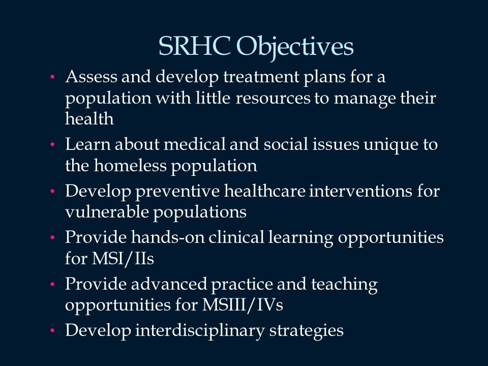 SRHC Objectives Assess and develop treatment plans for a population with little resources to manage their health Learn about medical and social issues unique to the homeless population Develop preventive healthcare interventions for vulnerable populations Provide hands-on clinical learning opportunities for MSI/IIs Provide advanced practice and teaching opportunities for MSIII/IVs Develop interdisciplinary strategies