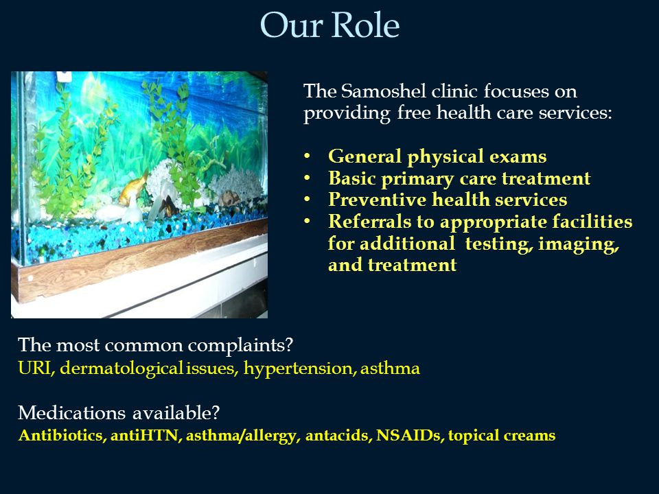 Our Role The Samoshel clinic focuses on providing free health care services: General physical exams Basic primary care treatment Preventive health services Referrals to appropriate facilities for additional testing, imaging, and treatment The most common complaints.