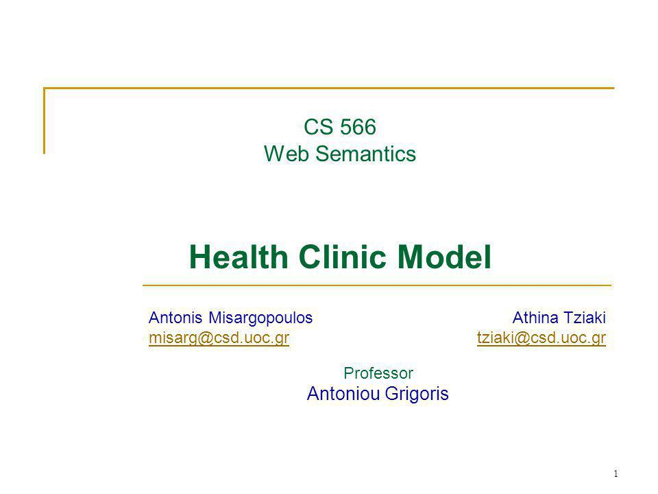 1 CS 566 Web Semantics Health Clinic Model Professor Antoniou Grigoris Antonis Misargopoulos misarg@csd.uoc.gr Athina Tziaki tziaki@csd.uoc.gr