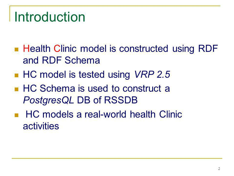 2 Introduction Health Clinic model is constructed using RDF and RDF Schema HC model is tested using VRP 2.5 HC Schema is used to construct a PostgresQ